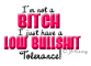 Im not a bitch I just have a low bullshit tolerance.