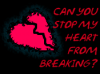 Can you stop my heart from breaking?